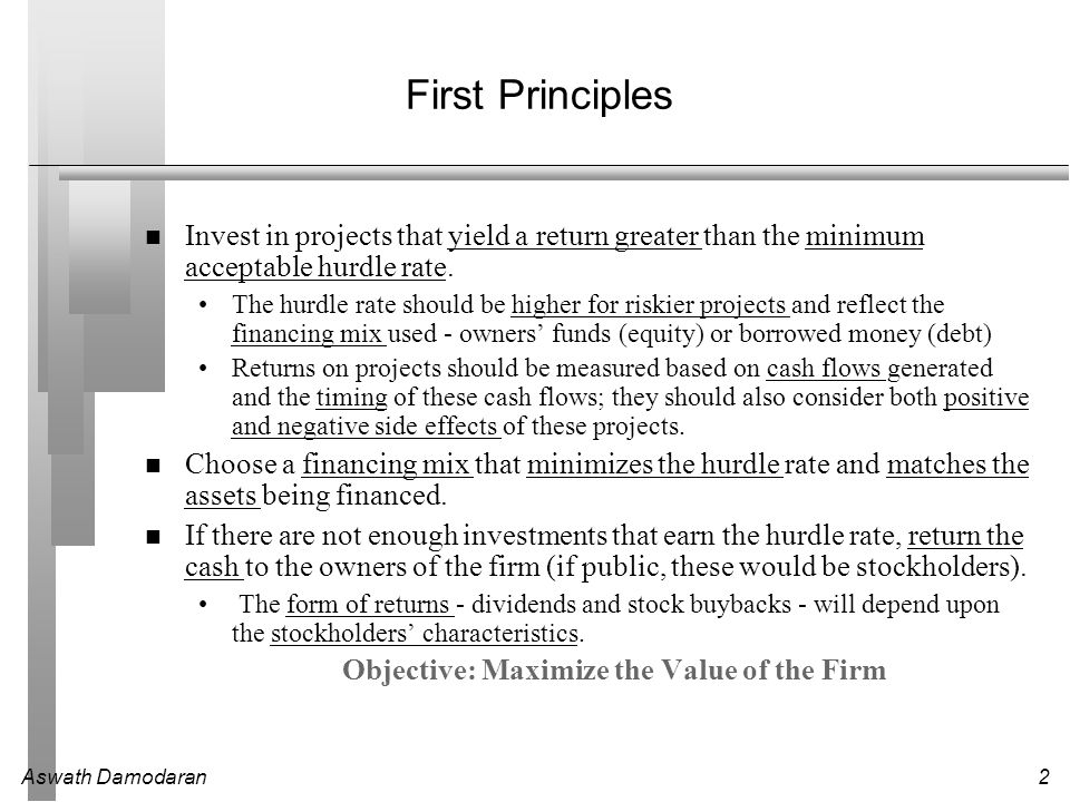 Aswath Damodaran2 First Principles Invest in projects that yield a return greater than the minimum acceptable hurdle rate.