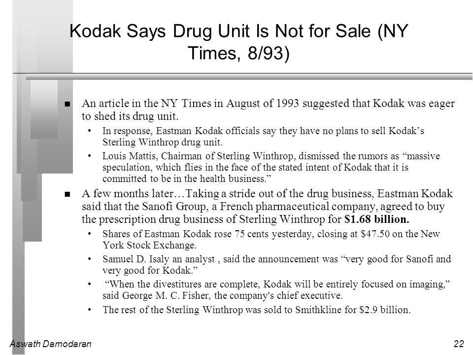 Aswath Damodaran22 Kodak Says Drug Unit Is Not for Sale (NY Times, 8/93) An article in the NY Times in August of 1993 suggested that Kodak was eager to shed its drug unit.