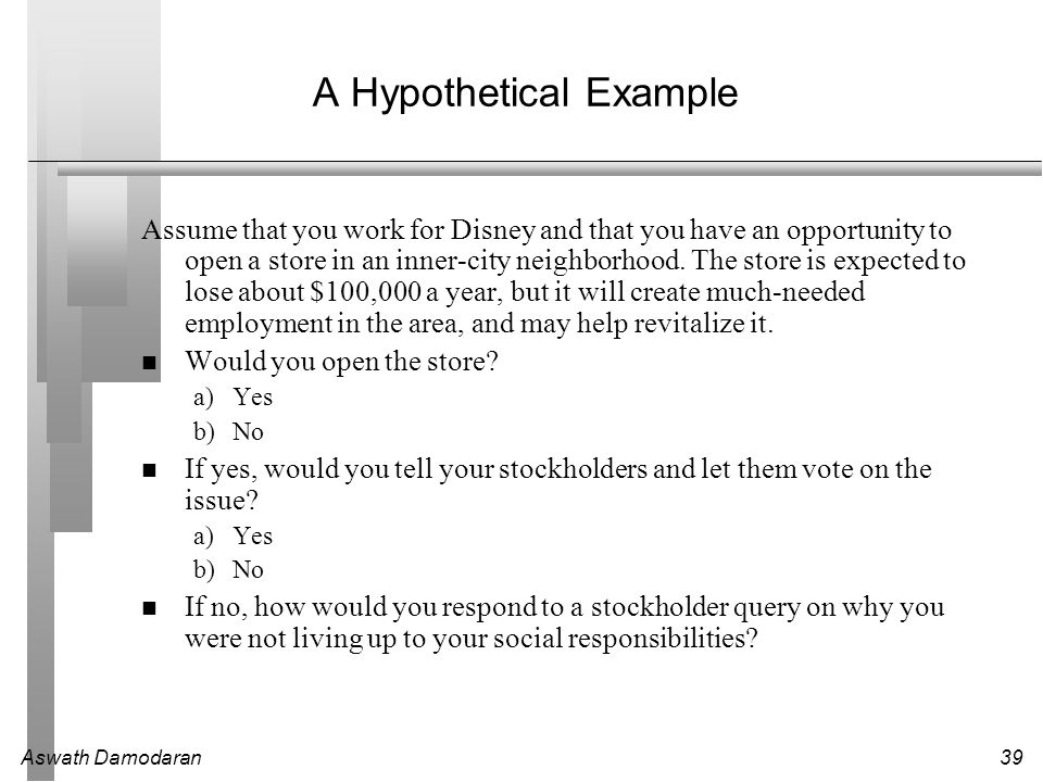 Aswath Damodaran39 A Hypothetical Example Assume that you work for Disney and that you have an opportunity to open a store in an inner-city neighborhood.