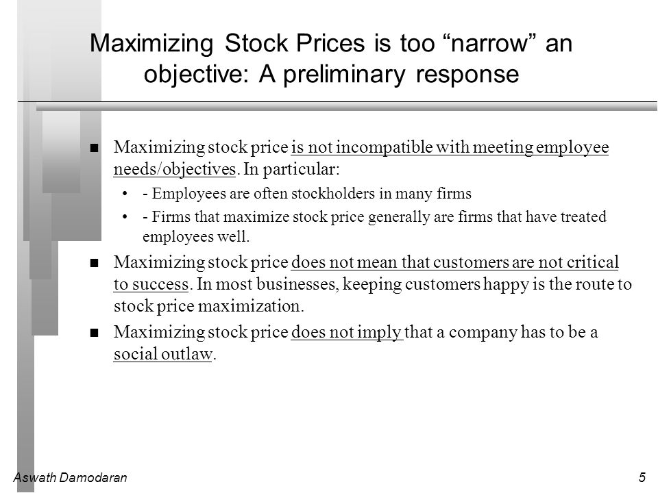 Aswath Damodaran5 Maximizing Stock Prices is too narrow an objective: A preliminary response Maximizing stock price is not incompatible with meeting employee needs/objectives.
