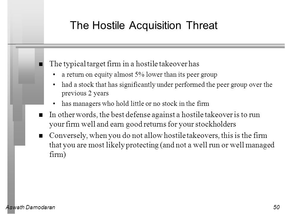 Aswath Damodaran50 The Hostile Acquisition Threat The typical target firm in a hostile takeover has a return on equity almost 5% lower than its peer group had a stock that has significantly under performed the peer group over the previous 2 years has managers who hold little or no stock in the firm In other words, the best defense against a hostile takeover is to run your firm well and earn good returns for your stockholders Conversely, when you do not allow hostile takeovers, this is the firm that you are most likely protecting (and not a well run or well managed firm)