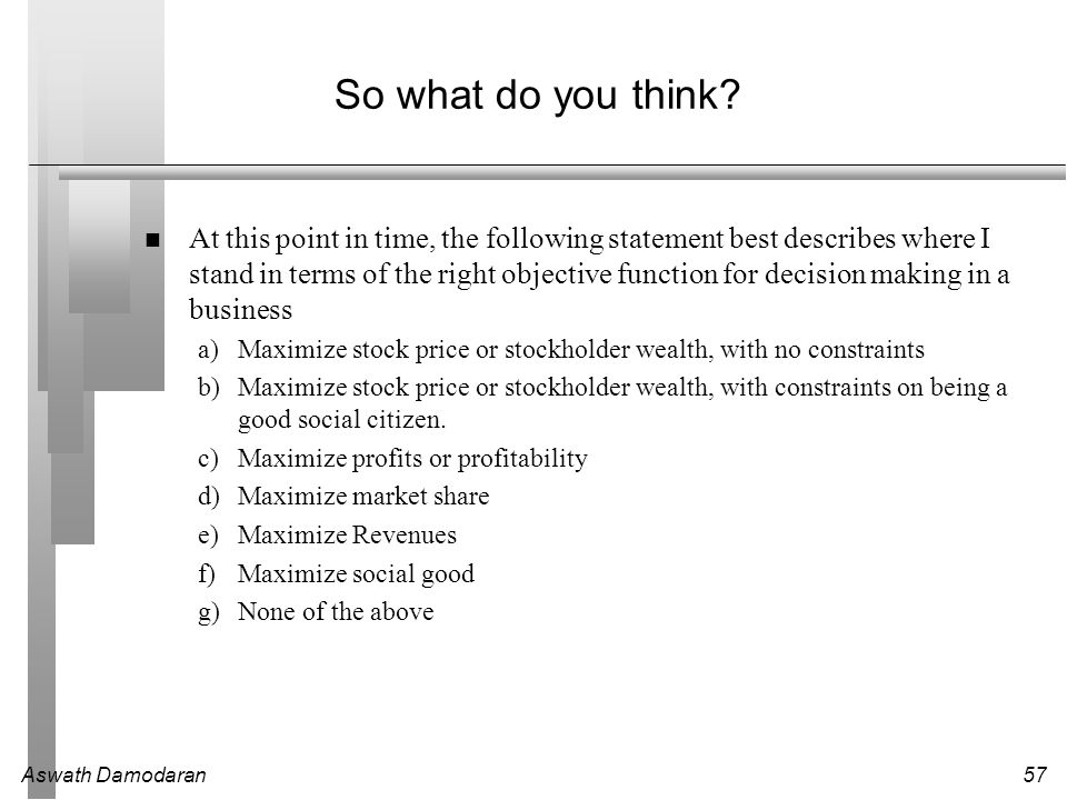 Aswath Damodaran57 So what do you think? At this point in time, the following statement best describes where I stand in terms of the right objective f