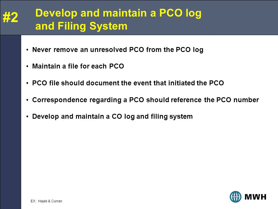 Develop and maintain a PCO log and Filing System Never remove an unresolved PCO from the PCO log Maintain a file for each PCO PCO file should document the event that initiated the PCO Correspondence regarding a PCO should reference the PCO number Develop and maintain a CO log and filing system #2 EX: Hajek & Curran