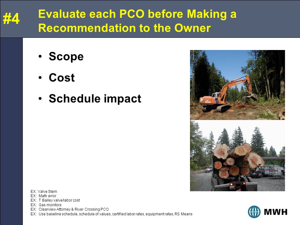 Evaluate each PCO before Making a Recommendation to the Owner Scope Cost Schedule impact #4 EX: Valve Stem EX: Math error EX: T Bailey valve/labor cost EX: Gas monitors EX: Clearview Attorney & River Crossing PCO EX: Use baseline schedule, schedule of values, certified labor rates, equipment rates, RS Means