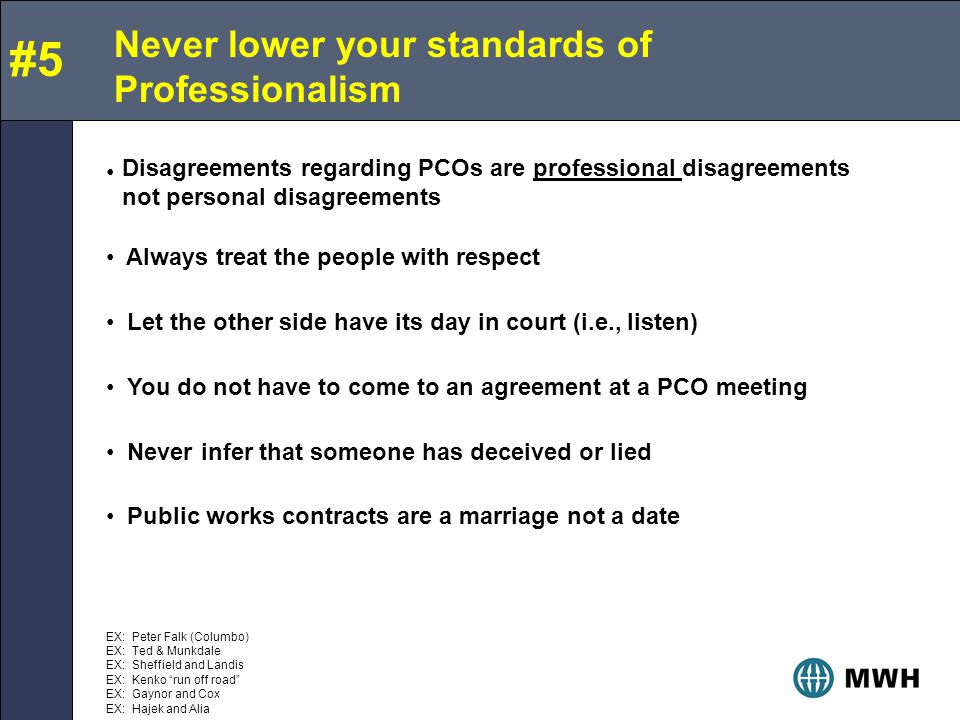Never lower your standards of Professionalism Always treat the people with respect Let the other side have its day in court (i.e., listen) You do not have to come to an agreement at a PCO meeting Never infer that someone has deceived or lied Public works contracts are a marriage not a date #5 Disagreements regarding PCOs are professional disagreements not personal disagreements EX: Peter Falk (Columbo) EX: Ted & Munkdale EX: Sheffield and Landis EX: Kenko run off road EX: Gaynor and Cox EX: Hajek and Alia