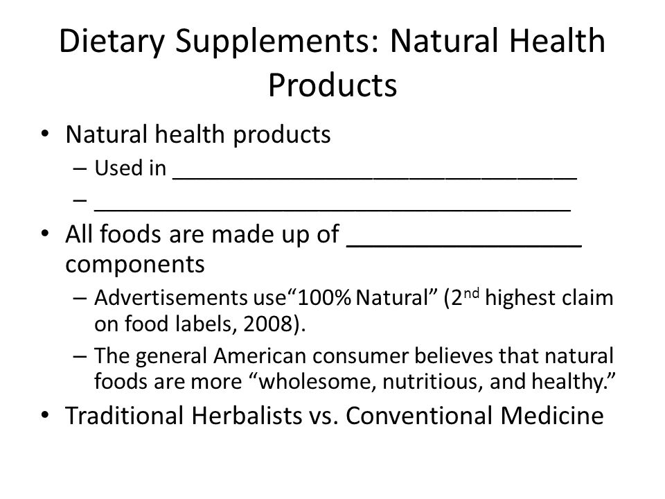 Dietary Supplements: Natural Health Products Natural health products – Used in __________________________________ – ________________________________________ All foods are made up of _________________ components – Advertisements use 100% Natural (2 nd highest claim on food labels, 2008).