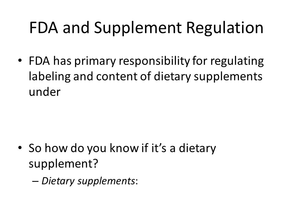 FDA and Supplement Regulation FDA has primary responsibility for regulating labeling and content of dietary supplements under So how do you know if it's a dietary supplement.