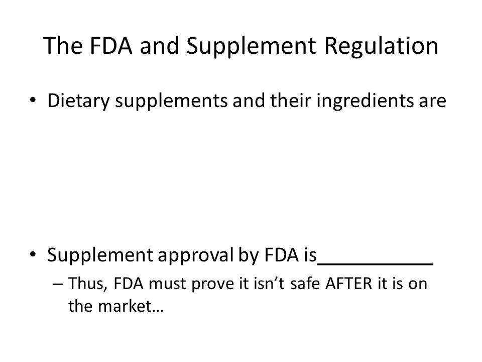 The FDA and Supplement Regulation Dietary supplements and their ingredients are Supplement approval by FDA is___________ – Thus, FDA must prove it isn't safe AFTER it is on the market…
