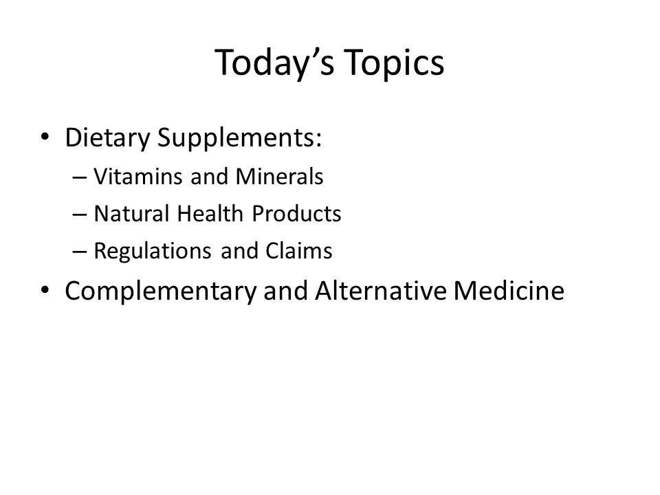 Today's Topics Dietary Supplements: – Vitamins and Minerals – Natural Health Products – Regulations and Claims Complementary and Alternative Medicine