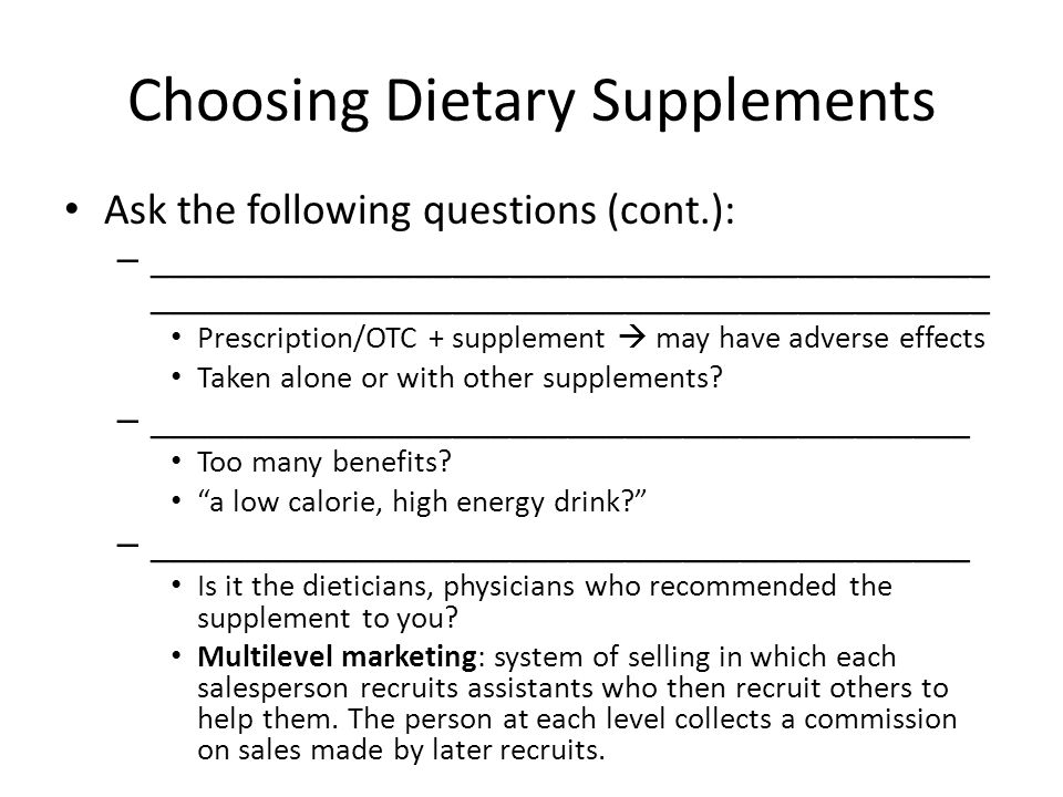 Choosing Dietary Supplements Ask the following questions (cont.): – ____________________________________________ ____________________________________________ Prescription/OTC + supplement  may have adverse effects Taken alone or with other supplements.