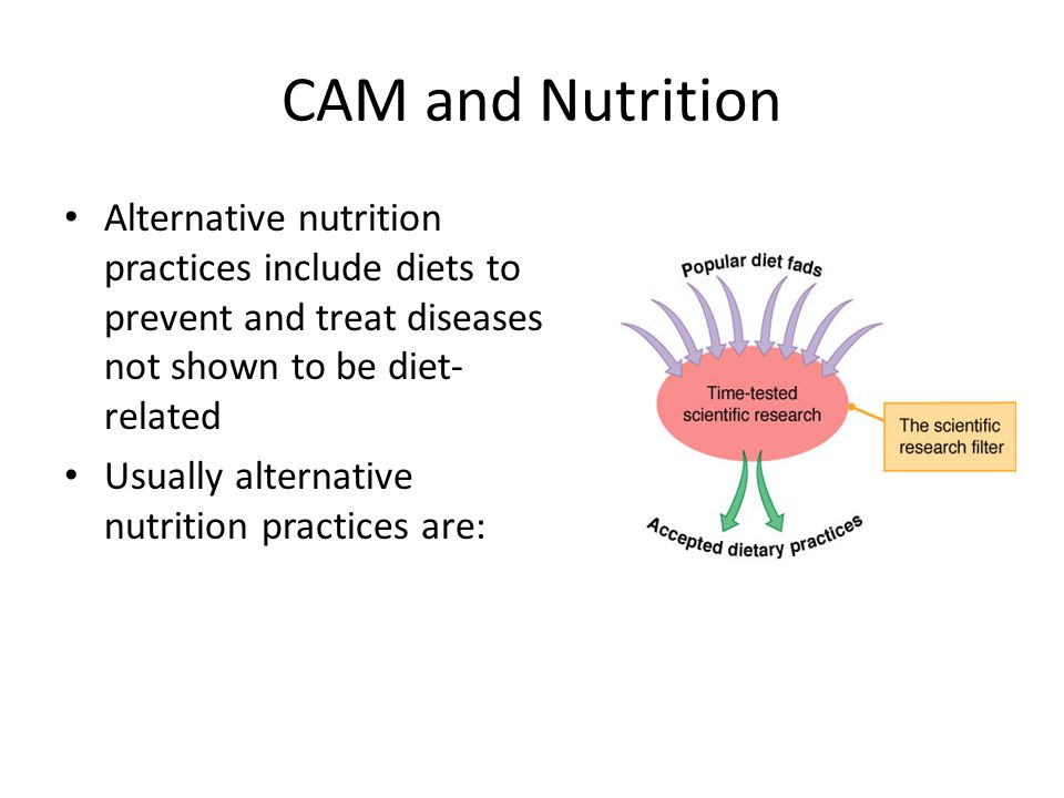 CAM and Nutrition Alternative nutrition practices include diets to prevent and treat diseases not shown to be diet- related Usually alternative nutrition practices are:
