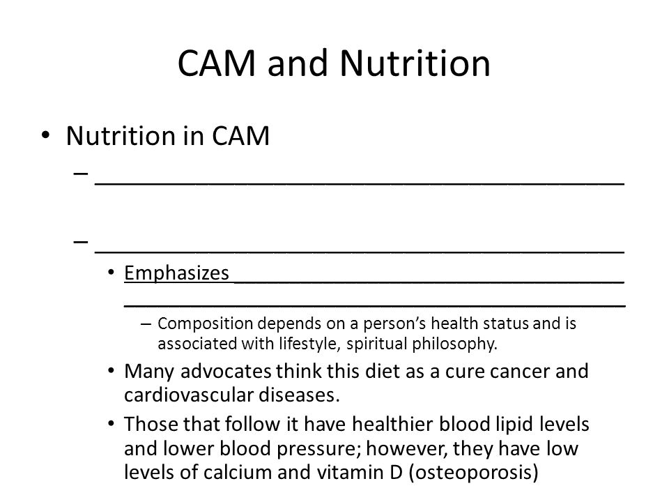 CAM and Nutrition Nutrition in CAM – _________________________________________ Emphasizes ___________________________________ _____________________________________________ – Composition depends on a person's health status and is associated with lifestyle, spiritual philosophy.