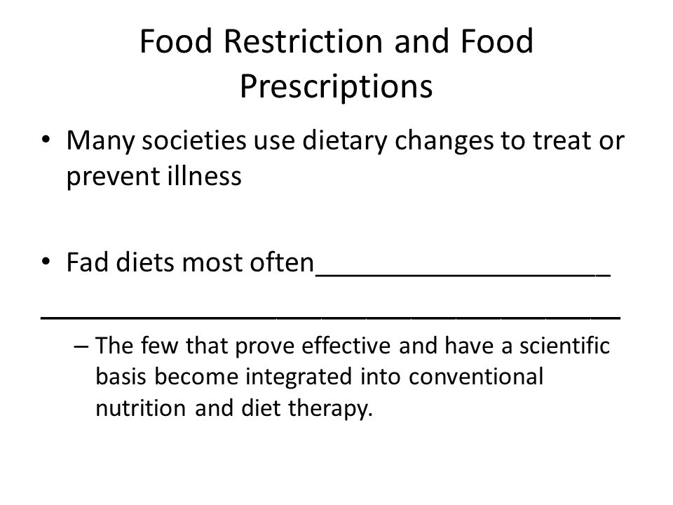 Food Restriction and Food Prescriptions Many societies use dietary changes to treat or prevent illness Fad diets most often____________________ _______________________________________ – The few that prove effective and have a scientific basis become integrated into conventional nutrition and diet therapy.