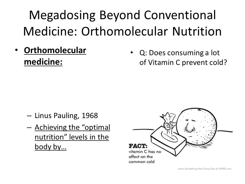 Megadosing Beyond Conventional Medicine: Orthomolecular Nutrition Orthomolecular medicine: – Linus Pauling, 1968 – Achieving the optimal nutrition levels in the body by… Q: Does consuming a lot of Vitamin C prevent cold