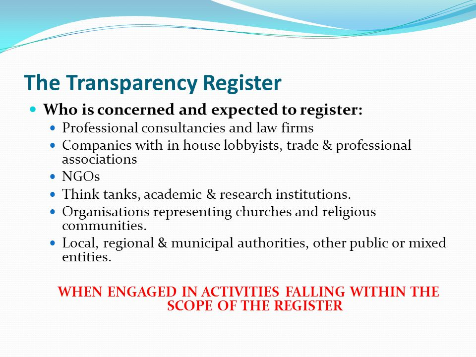 The Transparency Register Who is concerned and expected to register: Professional consultancies and law firms Companies with in house lobbyists, trade & professional associations NGOs Think tanks, academic & research institutions.