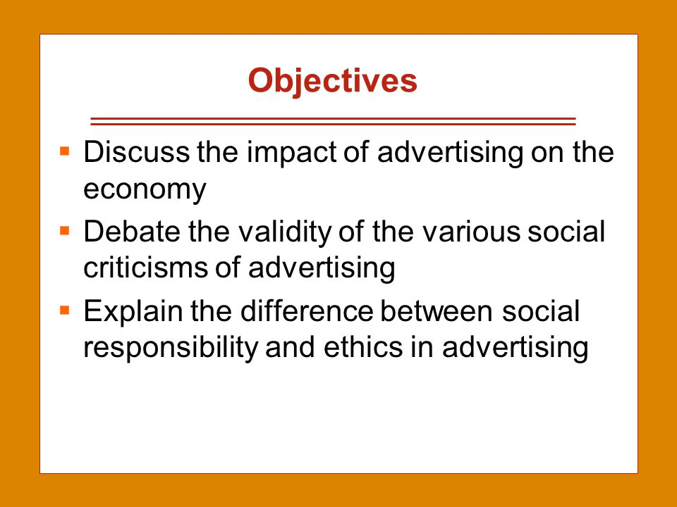 2-2 Objectives  Discuss the impact of advertising on the economy  Debate the validity of the various social criticisms of advertising  Explain the