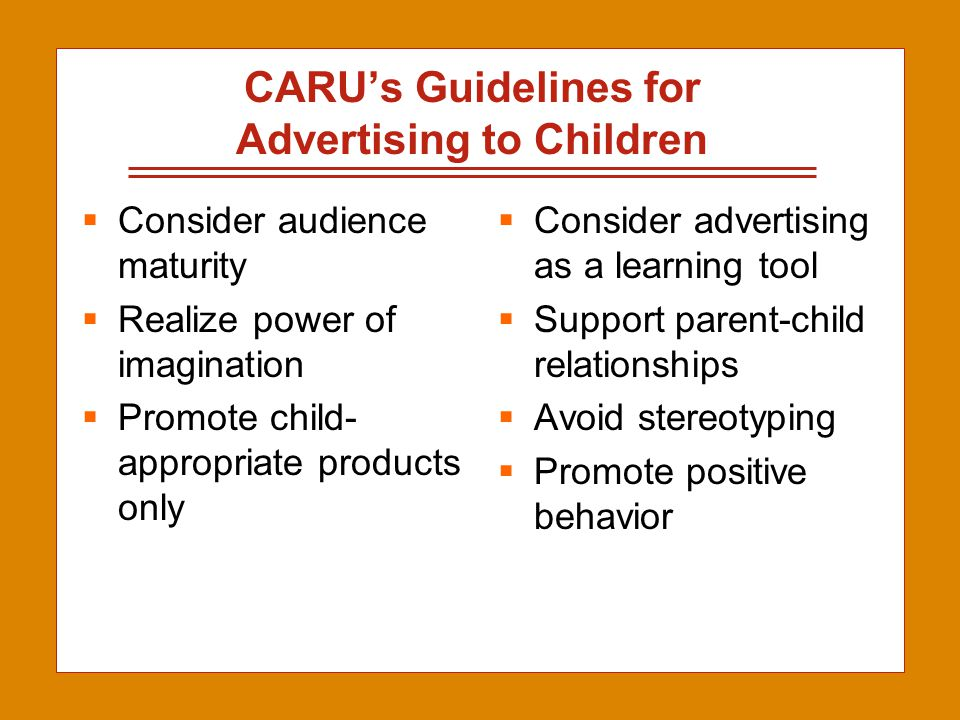 2-21 CARU's Guidelines for Advertising to Children  Consider audience maturity  Realize power of imagination  Promote child- appropriate products o