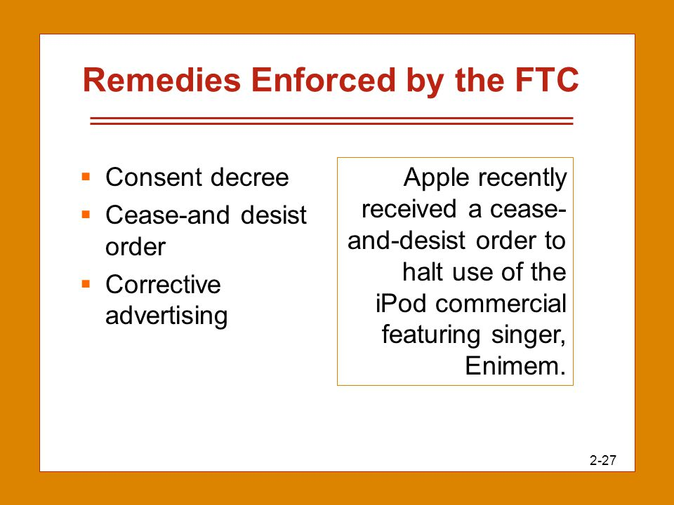 2-27 Remedies Enforced by the FTC  Consent decree  Cease-and desist order  Corrective advertising Apple recently received a cease- and-desist order