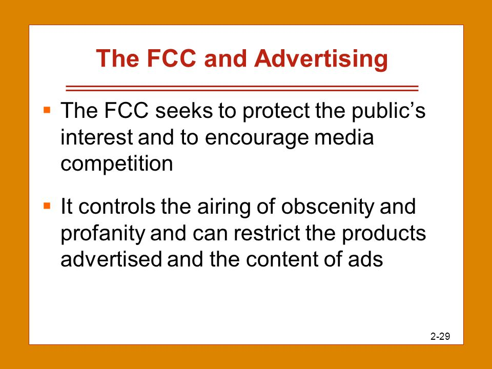 2-29 The FCC and Advertising  The FCC seeks to protect the public's interest and to encourage media competition  It controls the airing of obscenity