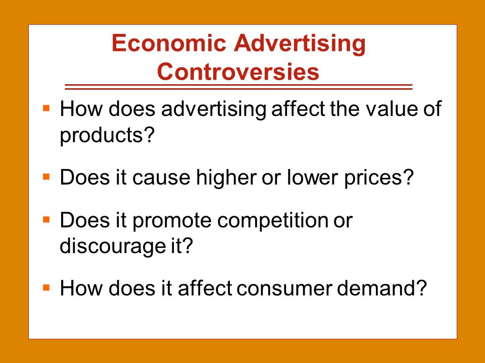 2-4 Economic Advertising Controversies  How does advertising affect the value of products?  Does it cause higher or lower prices?  Does it promote