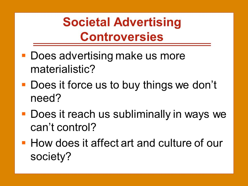 2-5 Societal Advertising Controversies  Does advertising make us more materialistic?  Does it force us to buy things we don't need?  Does it reach