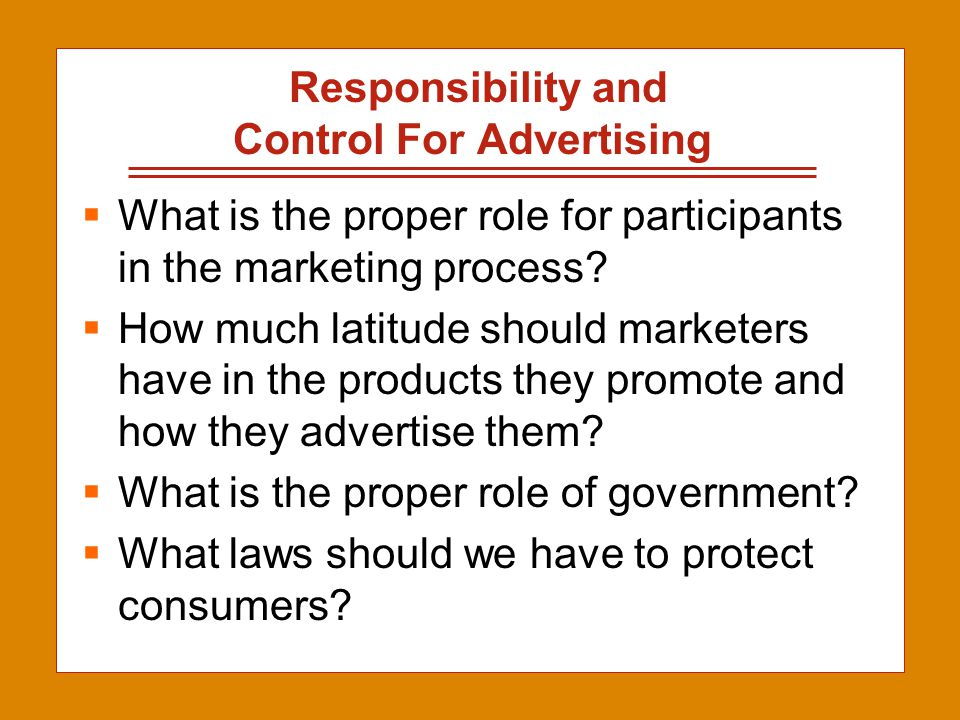 2-6 Responsibility and Control For Advertising  What is the proper role for participants in the marketing process?  How much latitude should markete