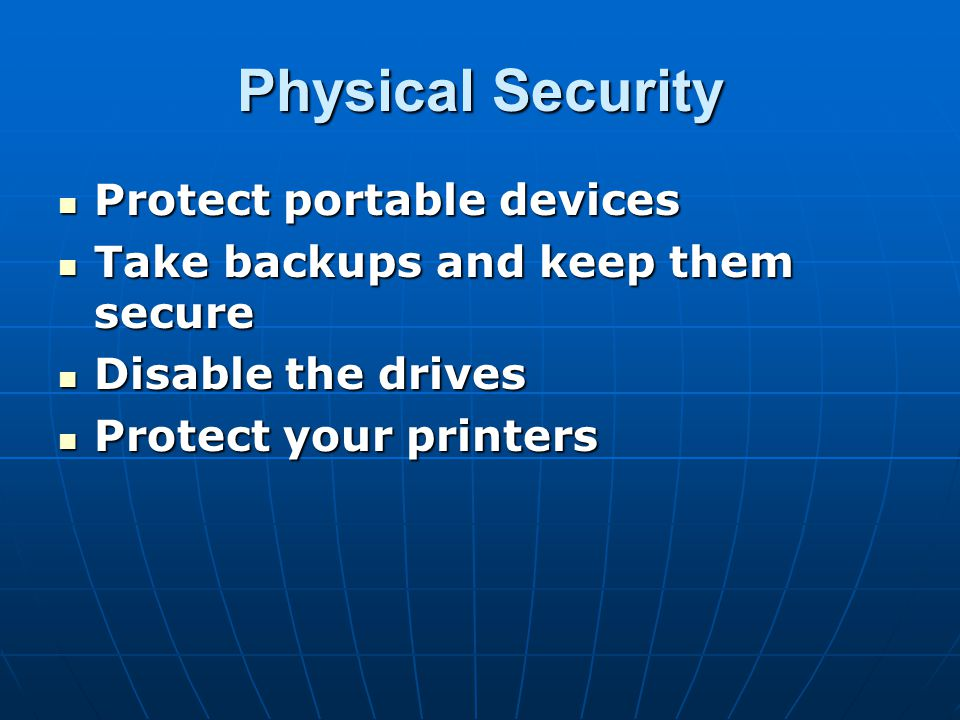 Physical Security Protect portable devices Protect portable devices Take backups and keep them secure Take backups and keep them secure Disable the dr