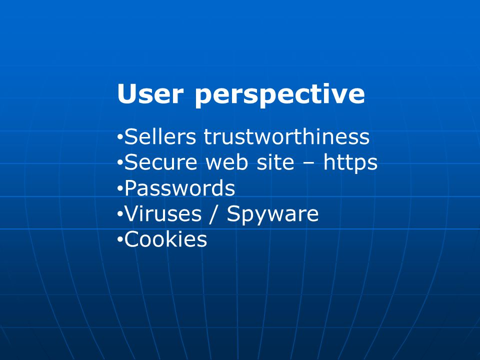User perspective Sellers trustworthiness Secure web site – https Passwords Viruses / Spyware Cookies