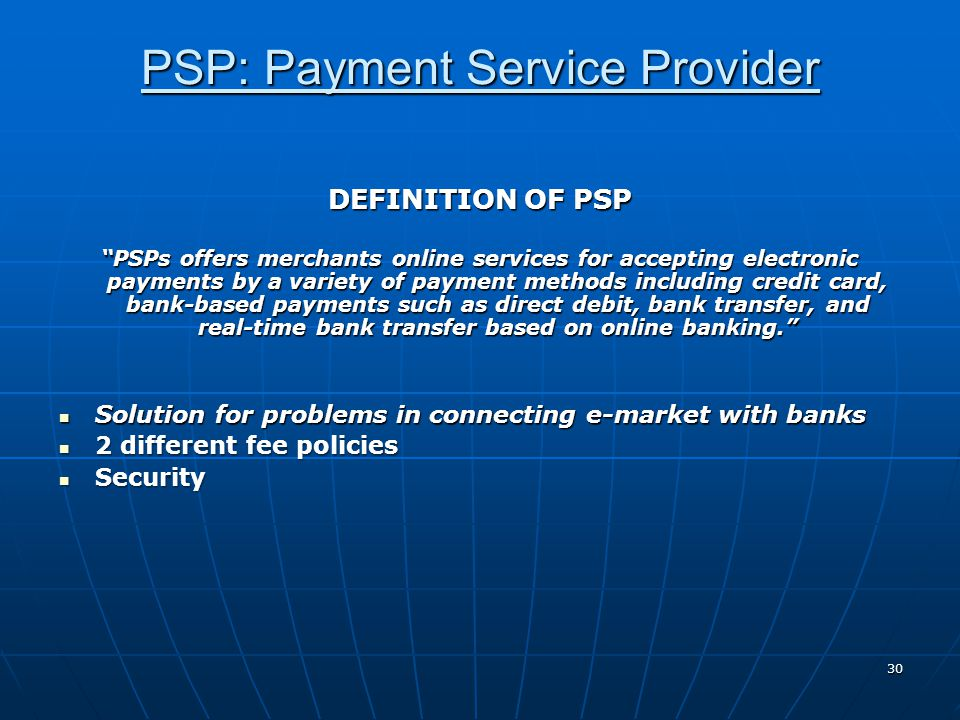 "PSP: Payment Service Provider 30 DEFINITION OF PSP ""PSPs offers merchants online services for accepting electronic payments by a variety of payment me"