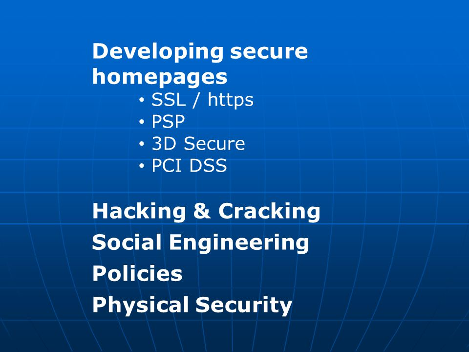 Developing secure homepages SSL / https PSP 3D Secure PCI DSS Hacking & Cracking Social Engineering Policies Physical Security