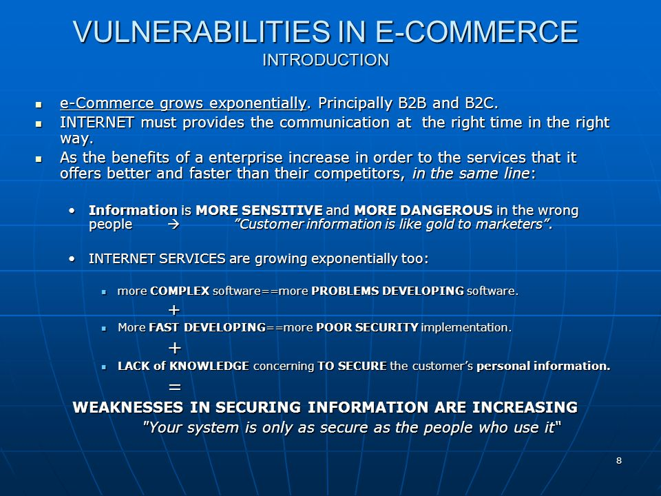 VULNERABILITIES IN E-COMMERCE THE GENERAL CONTEXT The software environment in web applications are NOT implemented relying on a SECURITY DESIGN Programmers are not well formed in securing programming techniques Programmers are not well formed in securing programming techniques Weak mechanisms that ensure sanitized inputs and outputs (e.g.