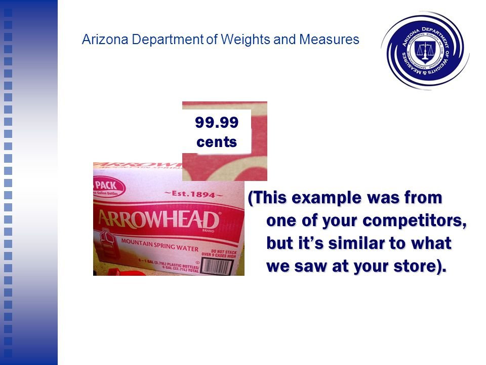 "Arizona Department of Weights and Measures At 'Store A' we ""purchased"" a case of six one-gallon bottles of water. There was ONE price-point on the cas"