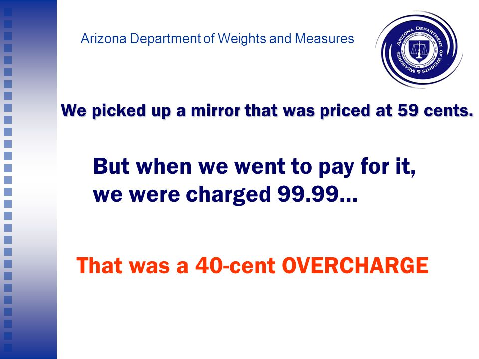 Arizona Department of Weights and Measures (This example was from one of your competitors, but it's similar to what we saw at your store).