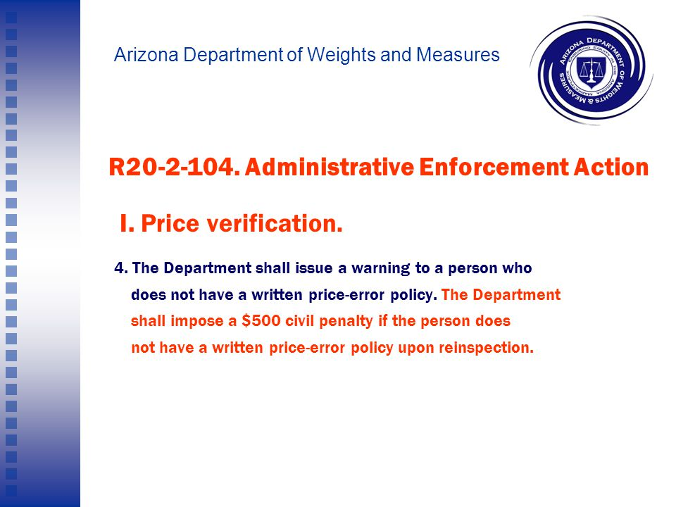 Arizona Department of Weights and Measures Pricing Error Policy: ARS 41-2081(M)2 On the request of a consumer, a retail seller shall provide a written statement of the retail seller s policies regarding errors in pricing.