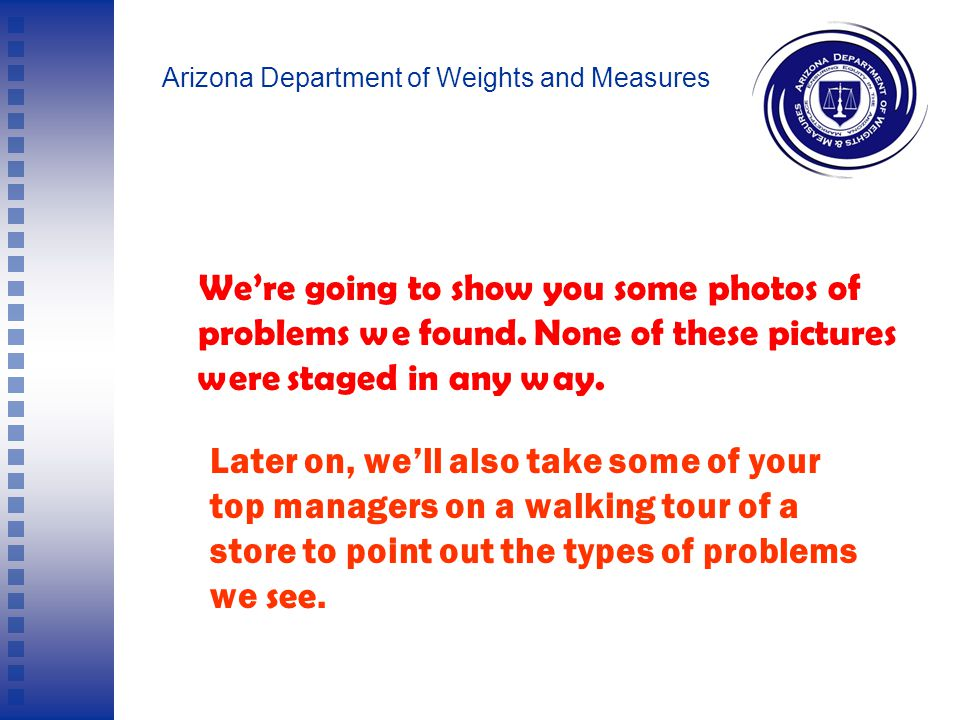 Arizona Department of Weights and Measures Remember: Civil penalties may be assessed when a stores fails an inspection, though we typically do not impose penalties on the first violations.
