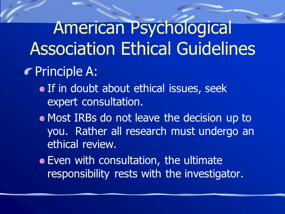 American Psychological Association Ethical Guidelines Principle A: If in doubt about ethical issues, seek expert consultation.