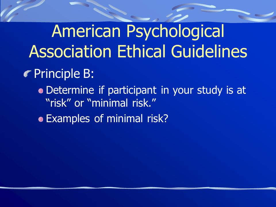 American Psychological Association Ethical Guidelines Principle B: Determine if participant in your study is at risk or minimal risk. Examples of minimal risk?