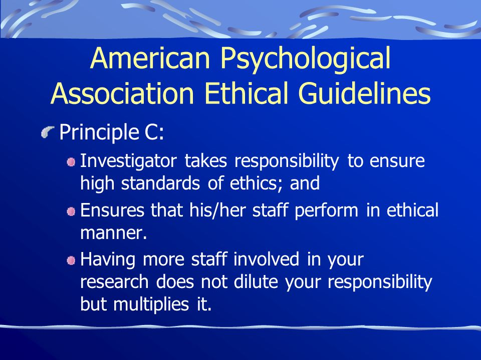 American Psychological Association Ethical Guidelines Principle C: Investigator takes responsibility to ensure high standards of ethics; and Ensures that his/her staff perform in ethical manner.