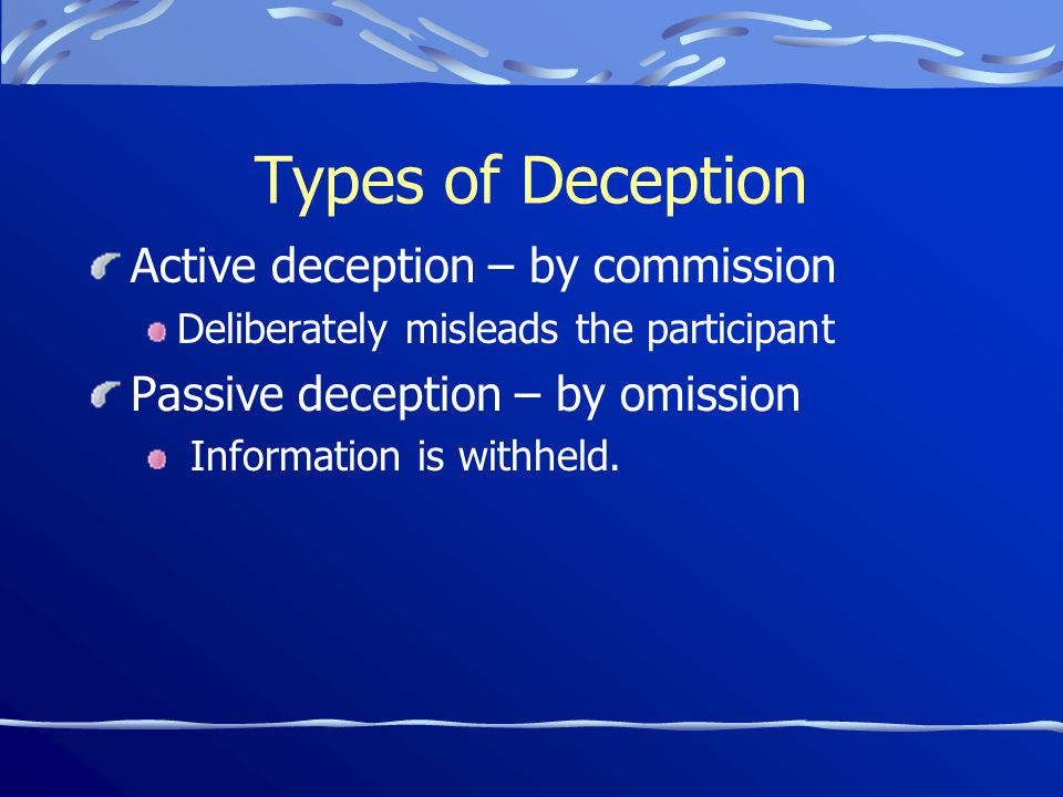 Types of Deception Active deception – by commission Deliberately misleads the participant Passive deception – by omission Information is withheld.