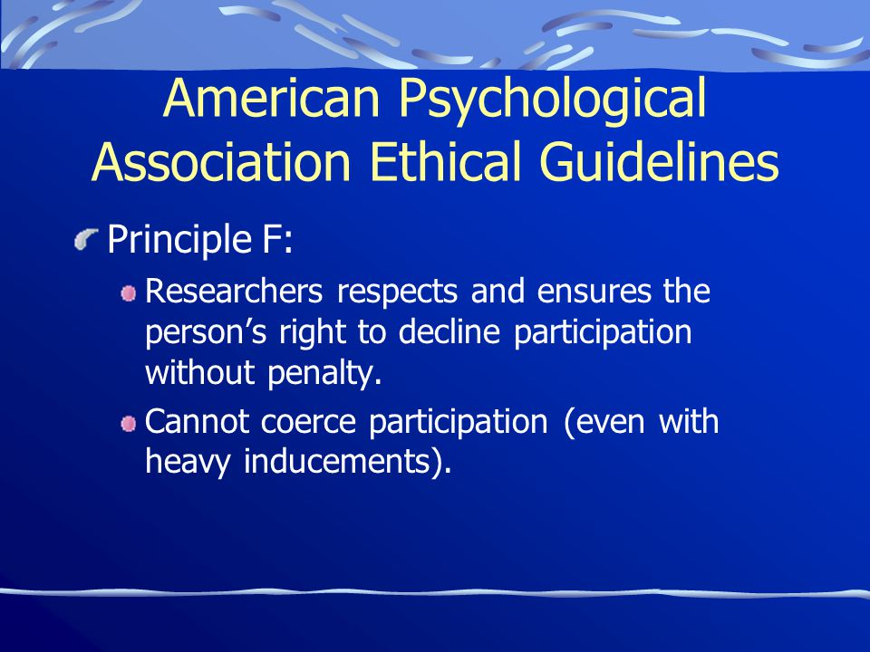 American Psychological Association Ethical Guidelines Principle F: Researchers respects and ensures the person's right to decline participation without penalty.