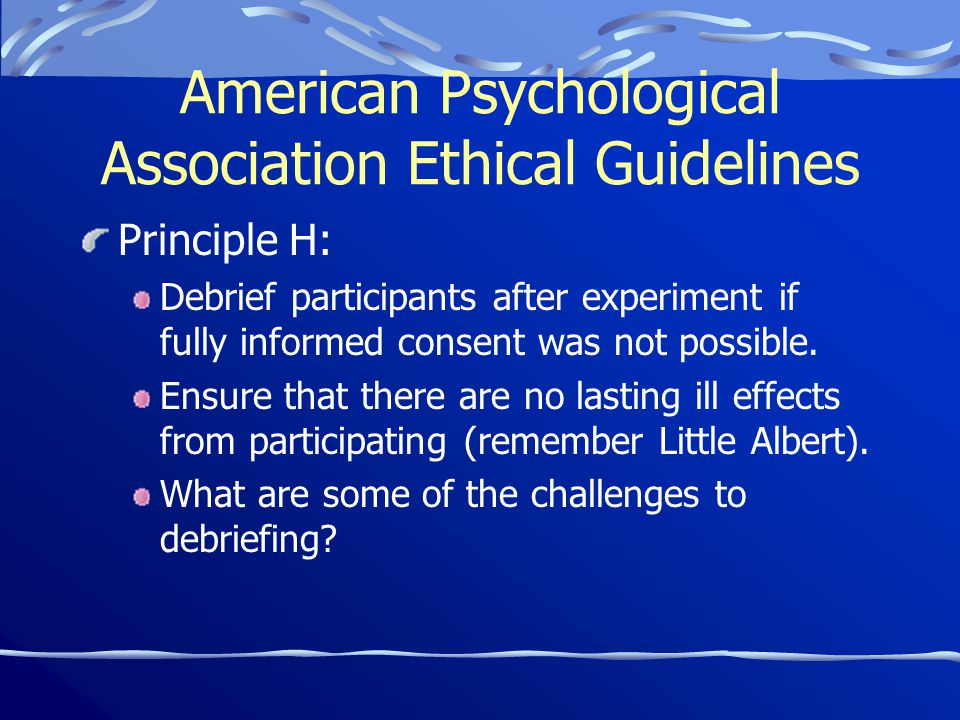 American Psychological Association Ethical Guidelines Principle H: Debrief participants after experiment if fully informed consent was not possible.