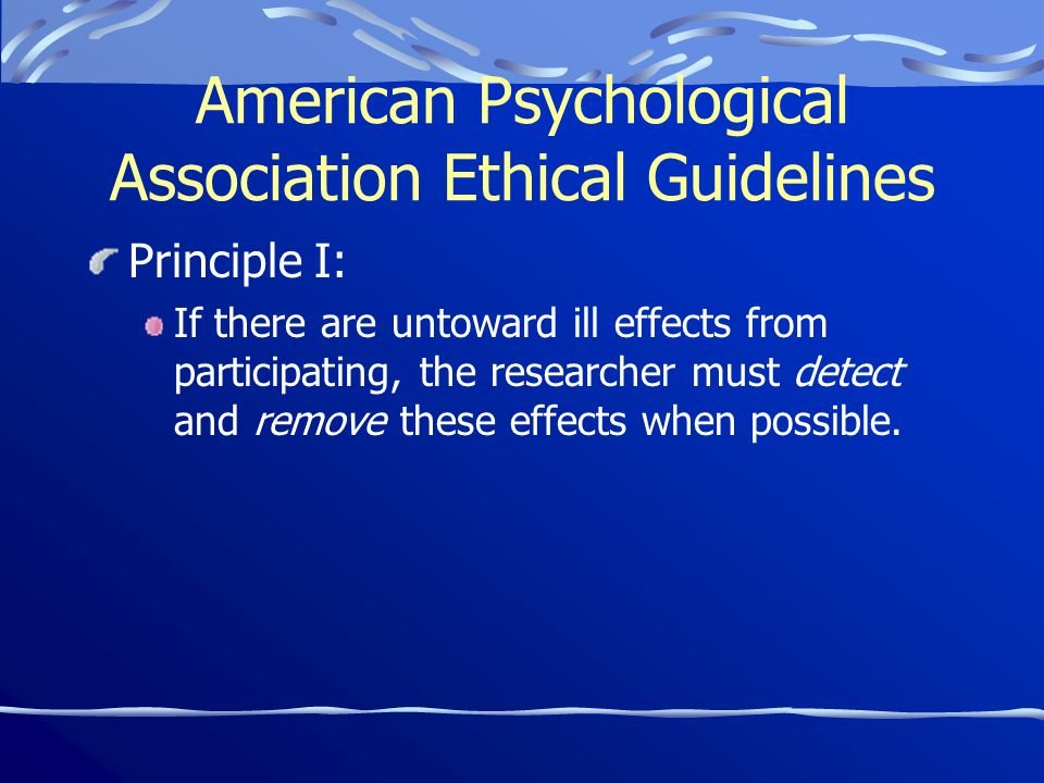 American Psychological Association Ethical Guidelines Principle I: If there are untoward ill effects from participating, the researcher must detect and remove these effects when possible.