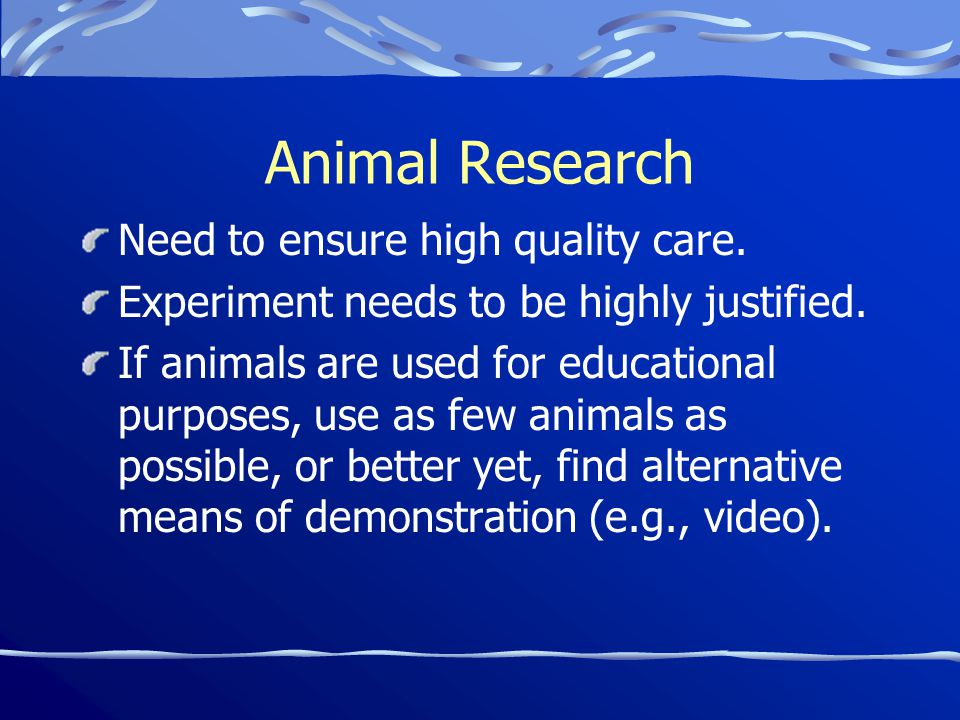 Animal Research Need to ensure high quality care. Experiment needs to be highly justified.