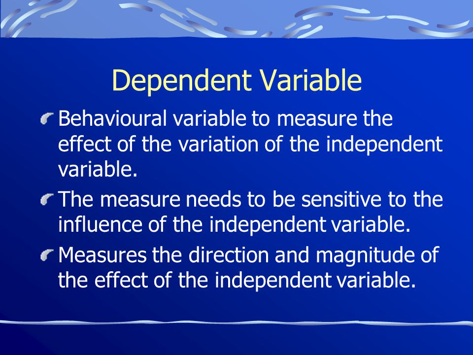 Dependent Variable Behavioural variable to measure the effect of the variation of the independent variable.