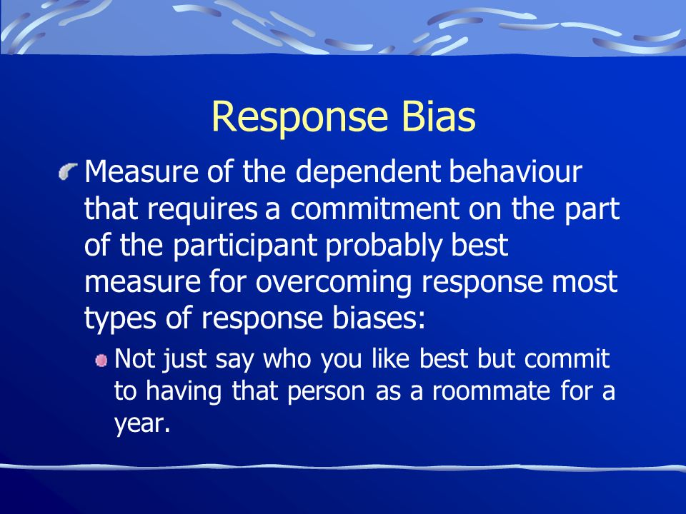 Response Bias Measure of the dependent behaviour that requires a commitment on the part of the participant probably best measure for overcoming response most types of response biases: Not just say who you like best but commit to having that person as a roommate for a year.