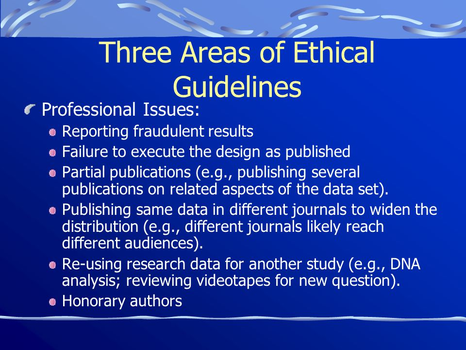 Three Areas of Ethical Guidelines Professional Issues: Reporting fraudulent results Failure to execute the design as published Partial publications (e.g., publishing several publications on related aspects of the data set).