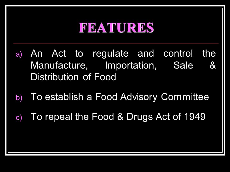FEATURES a) An Act to regulate and control the Manufacture, Importation, Sale & Distribution of Food b) To establish a Food Advisory Committee c) To repeal the Food & Drugs Act of 1949