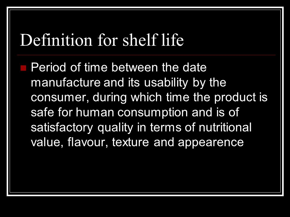Definition for shelf life Period of time between the date manufacture and its usability by the consumer, during which time the product is safe for human consumption and is of satisfactory quality in terms of nutritional value, flavour, texture and appearence