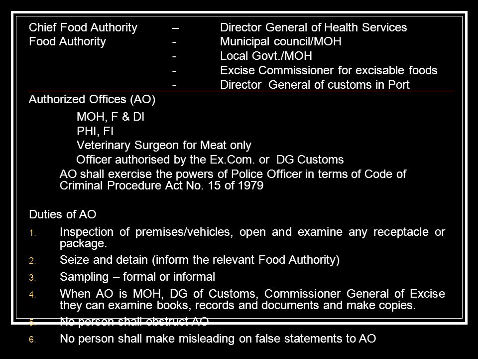 Chief Food Authority – Director General of Health Services Food Authority-Municipal council/MOH -Local Govt./MOH -Excise Commissioner for excisable foods -Director General of customs in Port Authorized Offices (AO) MOH, F & DI PHI, FI Veterinary Surgeon for Meat only Officer authorised by the Ex.Com.
