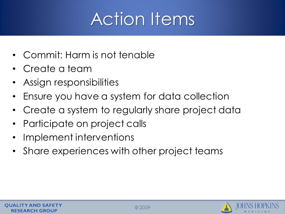 © 2009 Action Items Commit: Harm is not tenable Create a team Assign responsibilities Ensure you have a system for data collection Create a system to regularly share project data Participate on project calls Implement interventions Share experiences with other project teams